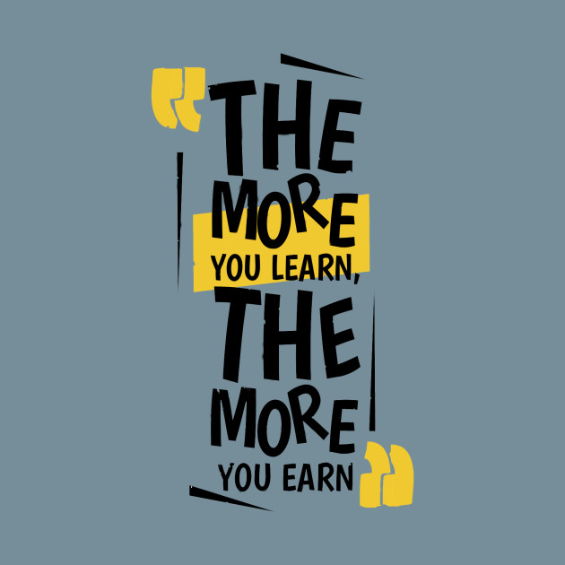 The More You Learn, The More You Earn